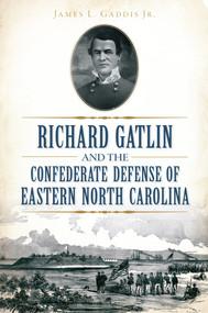Richard Gatlin and the Confederate Defense of Eastern North Carolina by James L. Gaddis Jr., 9781626198425
