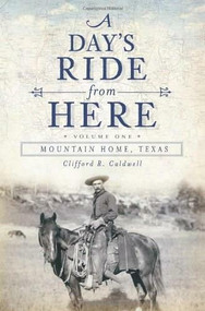 A Day's Ride from Here Volume 1 (Mountain Home, Texas) by Clifford R. Caldwell, 9781609493936