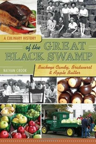 A Culinary History of the Great Black Swamp (Buckeye Candy, Bratwurst & Apple Butter) by Nathan Crook, 9781609492908
