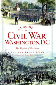 A Guide to Civil War Washington, D.C. (The Capital of the Union) by Lucinda Prout Janke, Gary Thomas Scott, 9781609498474