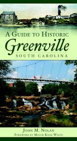A Guide to Historic Greenville, South Carolina by John M. Nolan, Mayor Knox White, 9781596293403