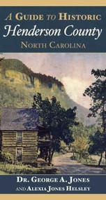 A Guide to Historic Henderson County, North Carolina by Dr. George A. Jones, Alexia Jones Helsley, 9781596292758