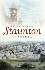 A Guide to Historic Staunton, Virginia by Edmund D. Potter, 9781596295438