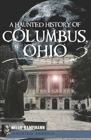A Haunted History of Columbus, Ohio by Nellie Kampmann, 9781609490874