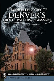 A Haunted History of Denver's Croke-Patterson Mansion by Ann Alexander Leggett, Jordan Alexander Leggett, 9781609493127