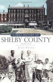 A Brief History of Shelby County, Indiana by Julie Young, 9781596298460
