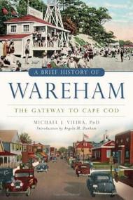 A Brief History of Wareham (The Gateway to Cape Cod) by Michael J. Vieira, Angela M. Dunham, 9781626194809