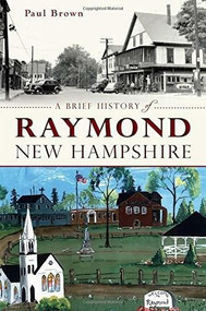 A Brief History of Raymond, New Hampshire by Paul Brown, 9781626196001