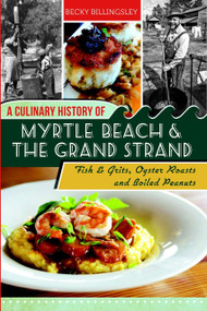 A Culinary History of Myrtle Beach & the Grand Strand (Fish & Grits, Oyster Roasts and Boiled Peanuts) by Becky Billingsley, 9781609499563