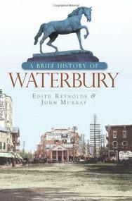 A Brief History of Waterbury by Edith Reynolds, John Murray, 9781596296602