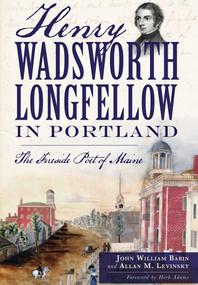 Henry Wadsworth Longfellow in Portland: (The Fireside Poet of Maine) by John William Babin, Allan M. Levinsky, Herb Adams, 9781626194991