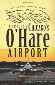 A History of Chicago's O'Hare Airport by Michael Branigan, Christopher Lynch, 9781609494346