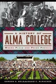 A History of Alma College (Where Plaid and Pride Prevail) by Gordon G. Beld, David C. McMacken, 9781626193321