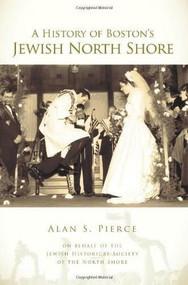 A History of Boston's Jewish North Shore by Alan S. Pierce, Jewish Historical Society of the North Shore, 9781596296589