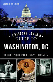 A History Lover's Guide to Washington, D.C. (Designed for Democracy) by Alison Fortier, 9781626195295