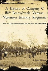 A History of Company C, 50th Pennsylvania Veteran Volunteer Infantry Regiment (From the Camp, the Battlefield and the Prison Pen, 1861-1865) by J. Stuart Richards, 9781596290891