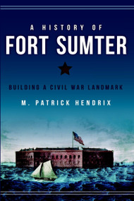 A History of Fort Sumter (Building a Civil War Landmark) by M. Patrick Hendrix, 9781626194700