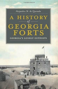 A History of Georgia Forts (Georgia's Lonely Outposts) by Alejandro M. de Quesada, 9781609491925