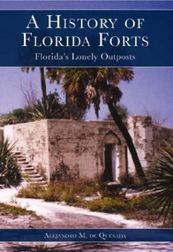 A History of Florida Forts (Florida's Lonely Outposts) by Alejandro M. de Quesada, 9781596291041