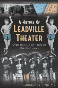 A History of Leadville Theater (Opera Houses, Variety Acts and Burlesque Shows) by Gretchen Scanlon, 9781609497118