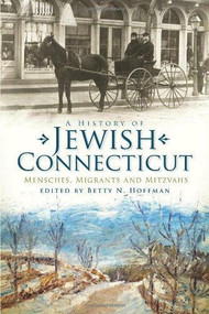 A History of Jewish Connecticut (Mensches, Migrants and Mitzvahs) by Betty N. Hoffman, 9781596299870