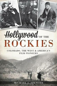 Hollywood of the Rockies: (Colorado, the West and America's Film Pioneers) by Michael J. Spencer, 9781609497439