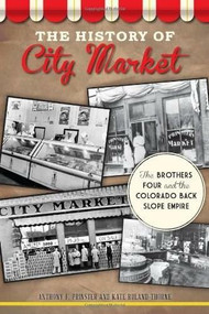 The History of City Market: (The Brothers Four and the Colorado Back Slope Empire) by Anthony F. Prinster, Kate Ruland-Thorne, 9781626192867