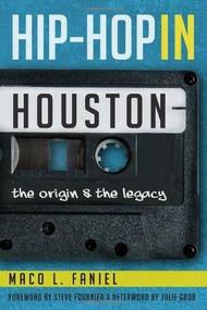 Hip Hop in Houston: (The Origin and the Legacy) by Maco L. Faniel, Steve Fournier, Julie Grob, 9781609499785