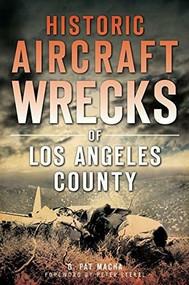 Historic Aircraft Wrecks of Los Angeles County by G. Pat Macha, 9781626195837