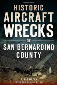 Historic Aircraft Wrecks of San Bernardino County by G. Pat Macha, 9781626190122