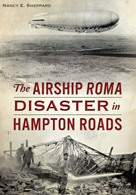 Airship ROMA Disaster in Hampton Roads, The by Nancy E. Sheppard, 9781467119207