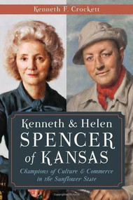 Kenneth & Helen Spencer of Kansas: (Champions of Culture and Commerce in the Sunflower State) by Kenneth F. Crockett, 9781626193895