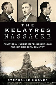 The Kelayres Massacre: (Politics & Murder in Pennsylvania's Anthracite Coal Country) by Stephanie Hoover, 9781626195479