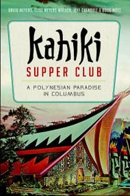 Kahiki Supper Club: (A Polynesian Paradise in Columbus) by David Meyers, Elise Meyers Walker, Jeff Chenault, Doug Motz, Linda Sapp Long, 9781626195943