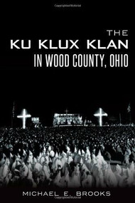 The Ku Klux Klan in Wood County, Ohio by Michael E. Brooks, 9781626193345