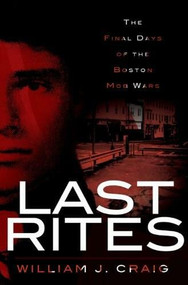 Last Rites: (The Final Days of the Boston Mob Wars) by William J. Craig, 9781596298347