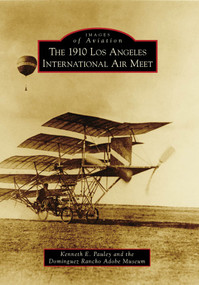 1910 Los Angeles International Air Meet, The by Kenneth E. Pauley, Dominguez Rancho Adobe Museum, 9780738571904