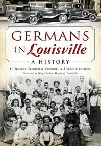 Germans in Louisville (A History) by C. Robert Ullrich, Victoria A. Ullrich, Greg Fischer, 9781626196544