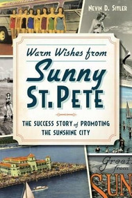 Warm Wishes from Sunny St. Pete: (The Success Story of Promoting the Sunshine City) by Nevin Sitler, 9781626192744