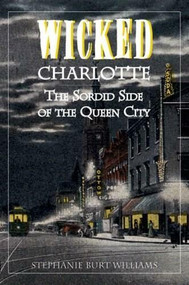 Wicked Charlotte: (The Sordid Side of the Queen City) by Stephanie Burt Williams, 9781596291607