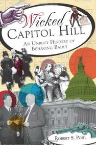 Wicked Capitol Hill: (An Unruly History of Behaving Badly) by Robert S. Pohl, 9781609495879