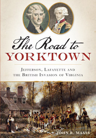 Road to Yorktown, The: (Jefferson, Lafayette and the British Invasion of Virginia) by John R. Maass, 9781626193918