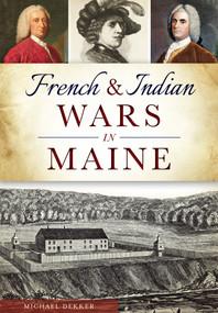 French & Indian Wars in Maine by Michael Dekker, 9781467117753