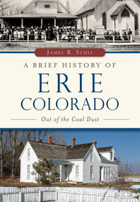 A Brief History of Erie, Colorado (Out of the Coal Dust) by James B. Stull, 9781467118118