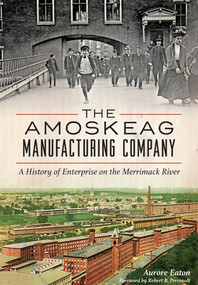 Amoskeag Manufacturing Company, The: (A History of Enterprise on the Merrimack River) by Aurore Eaton, Robert B. Perreault, 9781626197749
