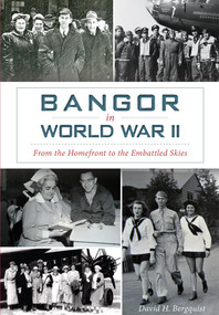 Bangor in World War II: (From the Homefront to the Embattled Skies) by David Bergquist, 9781626199873