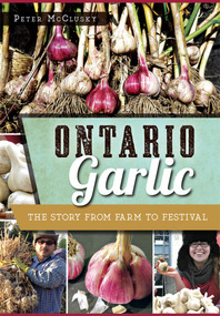 Ontario Garlic: (The Story from Farm to Festival) by Peter McClusky, 9781626199200