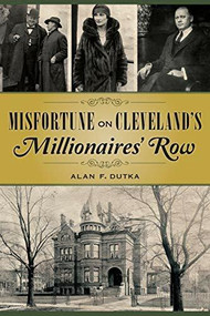 Misfortune on Cleveland's Millionaires' Row by Alan Dutka, 9781467117982