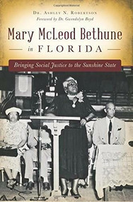 Mary McLeod Bethune in Florida (Bringing Social Justice to the Sunshine State) by Dr. Ashley N. Robertson, Dr. Gwendolyn Boyd, 9781626199835