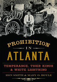 Prohibition in Atlanta: (Temperance, Tiger Kings & White Lightning) by Ron Smith, Mary O. Boyle, 9781626196063